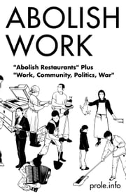 "Abolish Work - ""Abolish Restaurants"" Plus ""Work, Community, Politics, War"" ebook by Prole.info"
