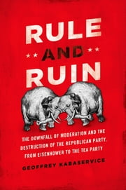 Rule and Ruin - The Downfall of Moderation and the Destruction of the Republican Party, From Eisenhower to the Tea Party ebook by Geoffrey Kabaservice