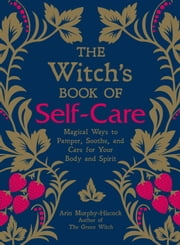 The Witch's Book of Self-Care - Magical Ways to Pamper, Soothe, and Care for Your Body and Spirit ebook by Arin Murphy-Hiscock