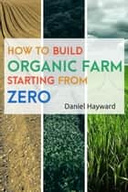 HOW TO BUILD ORGANIC FARM STARTING FROM ZERO ebook by Daniel Hayward