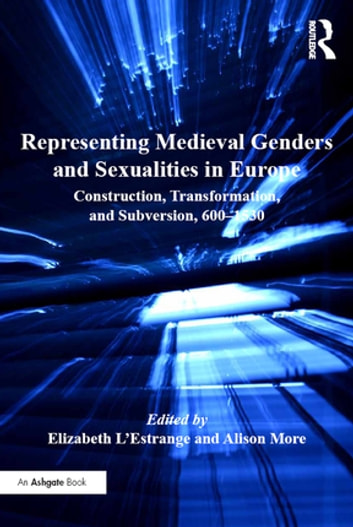 Representing Medieval Genders and Sexualities in Europe - Construction, Transformation, and Subversion, 600–1530 ebook by