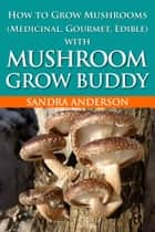 How to Grow Mushrooms (Medicinal, Gourmet, Edible) with Mushroom Grow Buddy ebook by Sandra Anderson