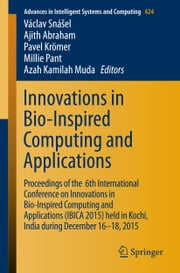 Innovations in Bio-Inspired Computing and Applications - Proceedings of the 6th International Conference on Innovations in Bio-Inspired Computing and Applications (IBICA 2015) held in Kochi, India during December 16-18, 2015 ebook by Václav Snášel,Ajith Abraham,Pavel Krömer,Millie Pant,Azah Kamilah Muda