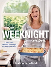The Weeknight Cookbook - Create 100+ delicious new meals using pantry staples ebook by Justine Schofield
