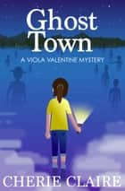 Ghost Town: A Viola Valentine Mystery ebook by Cherie Claire