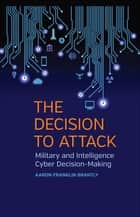 The Decision to Attack - Military and Intelligence Cyber Decision-Making ebook by Aaron Franklin Brantly, William Keller, Scott Jones