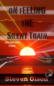 On Feeling the Silent Train - ...And Other Short Stories ebook by Steven Olson