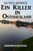 Ein Killer in Ostfriesland: Kriminalroman eBook by Alfred Bekker