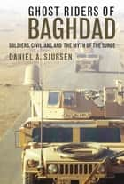 Ghost Riders of Baghdad - Soldiers, Civilians, and the Myth of the Surge ebook by Daniel A. Sjursen