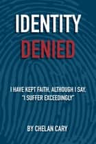 "Identity Denied - I have kept faith, although I say, ""I suffer exceedingly"" ebook by Chelan Cary"