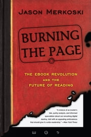 Burning the Page - The eBook Revolution and the Future of Reading ebook by Jason Merkoski