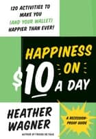 Happiness on $10 a Day - A Recession-Proof Guide ebook by Heather Wagner