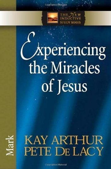 Experiencing the Miracles of Jesus - Mark ebook by Kay Arthur,Pete De Lacy