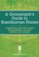 A Genealogist's Guide to Scandinavian Names - A Reference for First Names from Denmark, Finland, Norway and Sweden eBook by Connie Ellefson