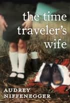 The Time Traveler's Wife ebook by Audrey Niffenegger