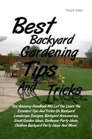 Best Backyard Gardening Tips And Tricks - This Amazing Handbook Will Let You Learn The Excellent Tips And Tricks On Backyard Landscape Designs, Backyard Accessories, Small Garden Ideas, Barbeque Party Ideas, Children Backyard Party Ideas And More! ebook by Paul K. Killen