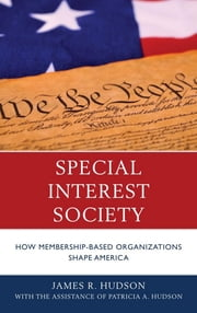 Special Interest Society - How Membership-based Organizations Shape America ebook by James R. Hudson,Patricia A. Hudson