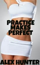Practice Makes Perfect ebook by Alex Hunter