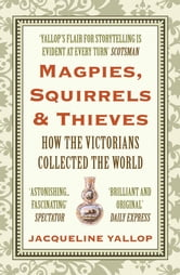 Magpies, Squirrels and Thieves - How the Victorians Collected the World ebook by Jacqueline Yallop