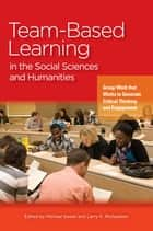 Team-Based Learning in the Social Sciences and Humanities - Group Work that Works to Generate Critical Thinking and Engagement ebook by Michael Sweet, Larry K. Michaelsen