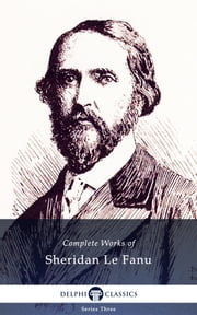 Complete Works of Sheridan Le Fanu (Illustrated) ebook by Joseph Sheridan Le Fanu