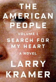 The American People: Volume 1 - Search for My Heart: A Novel ebook by Larry Kramer