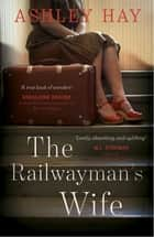 The Railwayman's Wife ebook by Ashley Hay