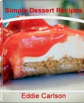 Simple Dessert Recipes - Easy and Delicious Healthy Dessert Recipes, Chocolate Dessert Recipes, French Dessert Recipes, Quick Easy Desserts and Dessert Ideas That You'll Love ebook by Eddie Carlson