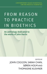 From reason to practice in bioethics: An anthology dedicated to the works of John Harris ebook by John Coggon,Sarah Chan,Soren Holme,Kushner