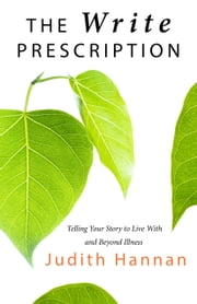 The Write Prescription - Telling Your Story to Live With and Beyond Illness ebook by Judith  Hannan