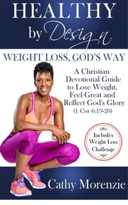 Healthy by Design: Weight Loss, God's Way - A Christian Devotional Guide to Lose Weight, Feel Great and Reflect God's Glory (1 Cor 6:19-20) ebook by Cathy Morenzie