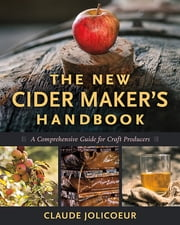 The New Cider Maker's Handbook - A Comprehensive Guide for Craft Producers ebook by Claude Jolicoeur