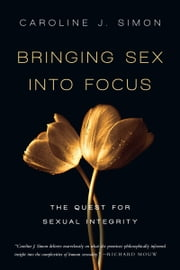 Bringing Sex into Focus - The Quest for Sexual Integrity ebook by Caroline J. Simon
