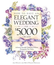 How to Have an Elegant Wedding for $5,000 or Less - Achieving Beautiful Simplicity Without Mortgaging Your Future ebook by Jan Wilson, Beth Wilson Hickman