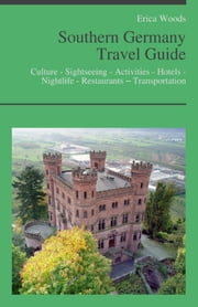 Southern Germany Travel Guide: Culture - Sightseeing - Activities - Hotels - Nightlife - Restaurants – Transportation (including Bavaria, Munich & Stuttgart) ebook by Erica Woods