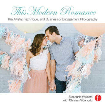 This Modern Romance: The Artistry, Technique, and Business of Engagement Photography ebook by Stephanie Williams,Christen Vidanovic