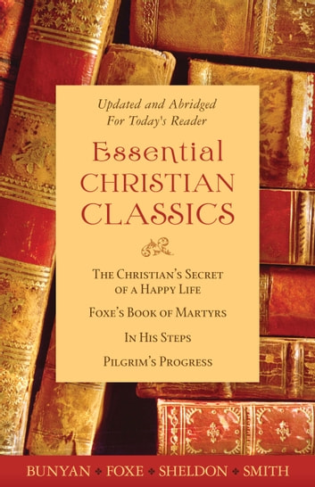 The Essential Christian Classics Collection ebook by Hannah Whitall Smith,John Bunyan,Charles M. Sheldon,John Foxe