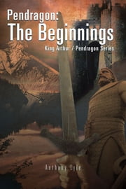 Pendragon: The Beginnings - King Arthur / Pendragon Series ebook by Anthony Lyle