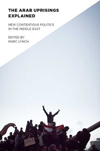 The Arab Uprisings Explained - New Contentious Politics in the Middle East ebook by