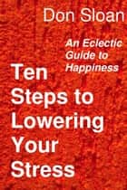 Ten Steps to Lowering Your Stress: An Eclectic Guide to Happiness ebook by Don Sloan