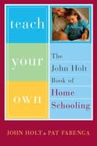 Teach Your Own - The John Holt Book Of Homeschooling ebook by John Holt, Pat Farenga
