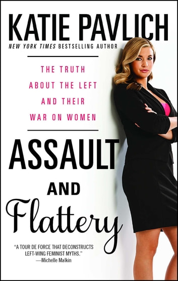 Assault and Flattery - The Truth About the Left and Their War on Women ebook by Katie Pavlich