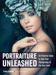 Portraiture Unleashed - 60 Powerful Design Ideas for Knockout Images ebook by Travis Gadsby