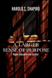 A Larger Sense of Purpose - Higher Education and Society ebook by Harold T. Shapiro