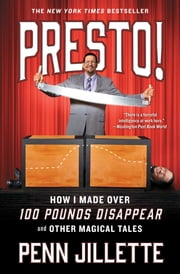 Presto! - How I Made Over 100 Pounds Disappear and Other Magical Tales ebook by Penn Jillette