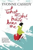 What Might Have Been Me ebook by Yvonne Cassidy