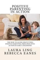 Positive Parenting in Action - The How-To Guide for Putting Positive Parenting Principles into Action ebook by