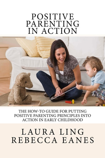Positive Parenting in Action - The How-To Guide for Putting Positive Parenting Principles into Action ebook by Rebecca Eanes,Laura Ling