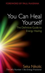 You Can Heal Yourself - The Definitive Guide to Energy Healing ebook by Seka Nikolic