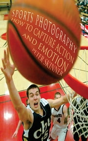 Sports Photography - How to Capture Action and Emotion ebook by Peter Skinner